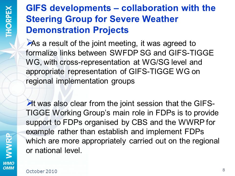 WWRP GIFS developments – collaboration with the Steering Group for Severe Weather Demonstration Projects As a result of the joint meeting, it was agreed to formalize links between SWFDP SG and GIFS-TIGGE WG, with cross-representation at WG/SG level and appropriate representation of GIFS-TIGGE WG on regional implementation groups It was also clear from the joint session that the GIFS- TIGGE Working Groups main role in FDPs is to provide support to FDPs organised by CBS and the WWRP for example rather than establish and implement FDPs which are more appropriately carried out on the regional or national level.