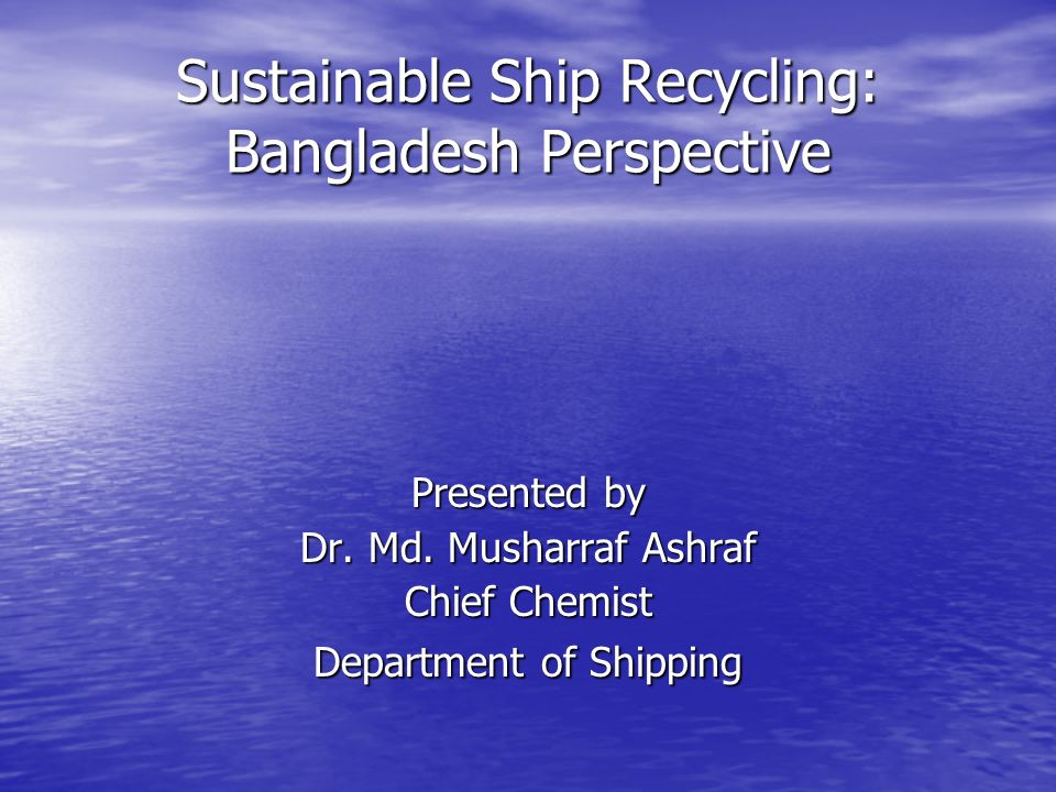 Sustainable Ship Recycling: Bangladesh Perspective Presented by Dr.