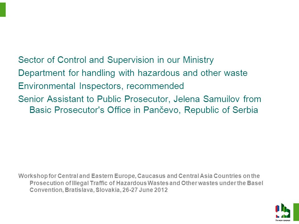 Workshop for Central and Eastern Europe, Caucasus and Central Asia Countries on the Prosecution of Illegal Traffic of Hazardous Wastes and Other wastes under the Basel Convention Bratislava, Slovakia, 26-27 June 2012 Sector of Control and Supervision in our Ministry Department for handling with hazardous and other waste Environmental Inspectors, recommended Senior Assistant to Public Prosecutor, Jelena Samuilov from Basic Prosecutor s Office in Pančevo, Republic of Serbia Workshop for Central and Eastern Europe, Caucasus and Central Asia Countries on the Prosecution of Illegal Traffic of Hazardous Wastes and Other wastes under the Basel Convention, Bratislava, Slovakia, 26-27 June 2012
