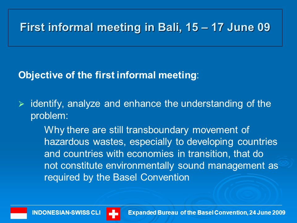 INDONESIAN-SWISS CLIExpanded Bureau of the Basel Convention, 24 June 2009 First informal meeting in Bali, 15 – 17 June 09 Objective of the first informal meeting: identify, analyze and enhance the understanding of the problem: Why there are still transboundary movement of hazardous wastes, especially to developing countries and countries with economies in transition, that do not constitute environmentally sound management as required by the Basel Convention