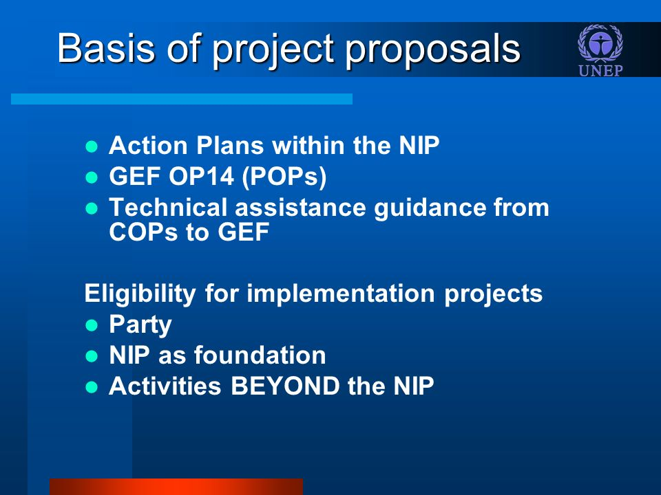 Basis of project proposals Action Plans within the NIP GEF OP14 (POPs) Technical assistance guidance from COPs to GEF Eligibility for implementation projects Party NIP as foundation Activities BEYOND the NIP