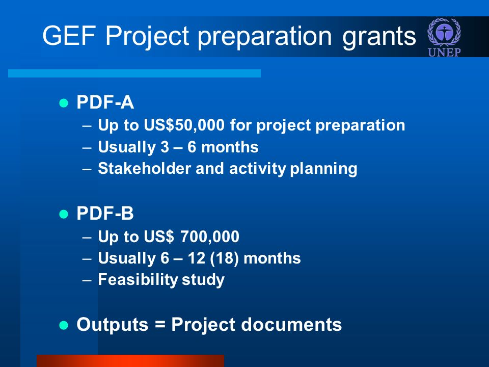 GEF Project preparation grants PDF-A –Up to US$50,000 for project preparation –Usually 3 – 6 months –Stakeholder and activity planning PDF-B –Up to US$ 700,000 –Usually 6 – 12 (18) months –Feasibility study Outputs = Project documents