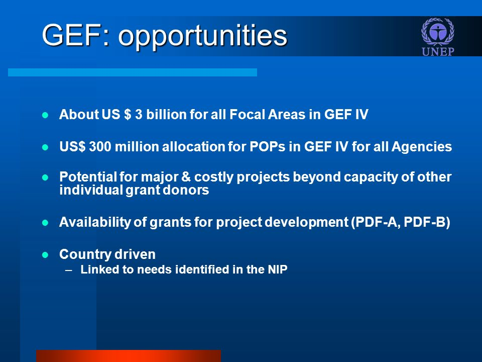 GEF: opportunities About US $ 3 billion for all Focal Areas in GEF IV US$ 300 million allocation for POPs in GEF IV for all Agencies Potential for major & costly projects beyond capacity of other individual grant donors Availability of grants for project development (PDF-A, PDF-B) Country driven –Linked to needs identified in the NIP