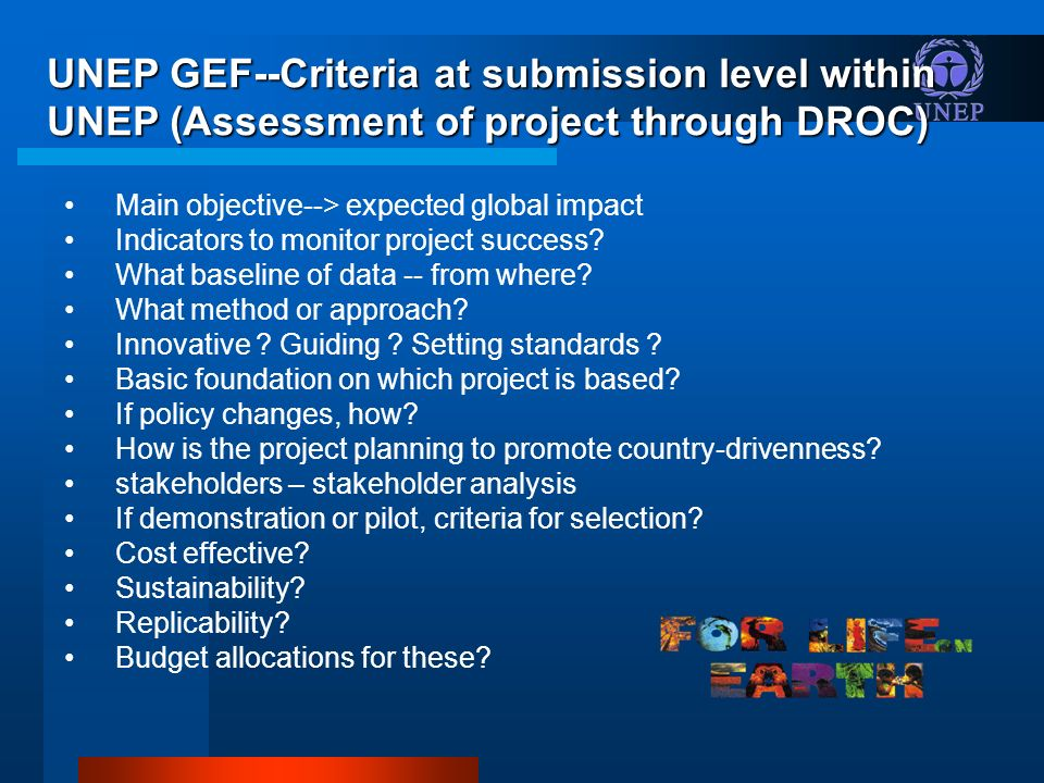 UNEP GEF--Criteria at submission level within UNEP (Assessment of project through DROC) Main objective--> expected global impact Indicators to monitor project success.