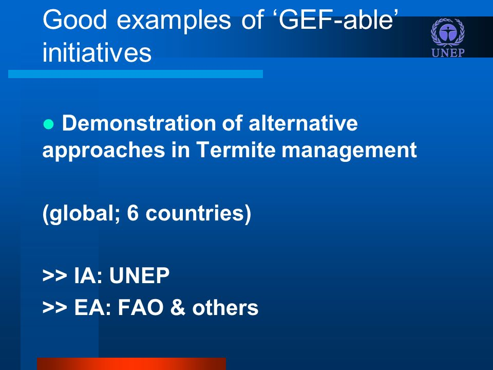 Good examples of GEF-able initiatives Demonstration of alternative approaches in Termite management (global; 6 countries) >> IA: UNEP >> EA: FAO & others