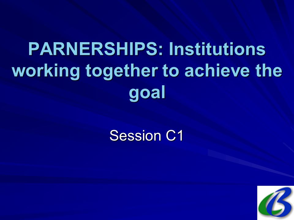 PARNERSHIPS: Institutions working together to achieve the goal Session C1