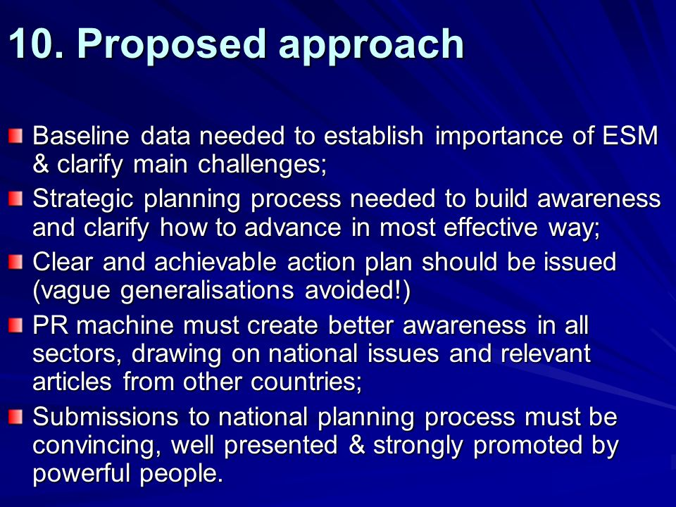 10. Proposed approach Baseline data needed to establish importance of ESM & clarify main challenges; Strategic planning process needed to build awaren