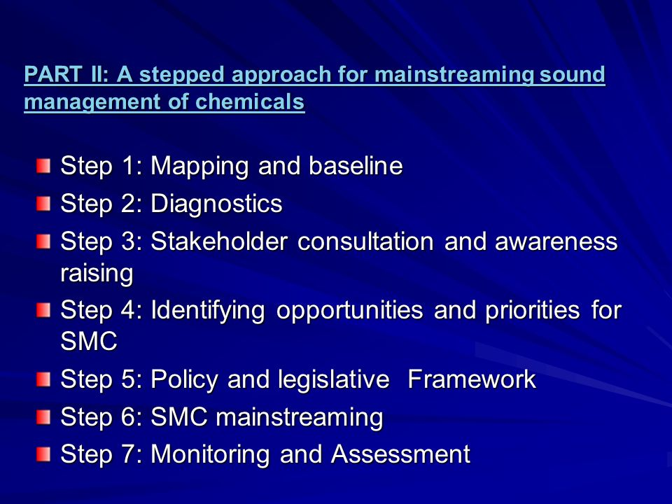 PART II: A stepped approach for mainstreaming sound management of chemicals PART II: A stepped approach for mainstreaming sound management of chemicals Step 1: Mapping and baseline Step 2: Diagnostics Step 3: Stakeholder consultation and awareness raising Step 4: Identifying opportunities and priorities for SMC Step 5: Policy and legislative Framework Step 6: SMC mainstreaming Step 7: Monitoring and Assessment Step 7: Monitoring and Assessment