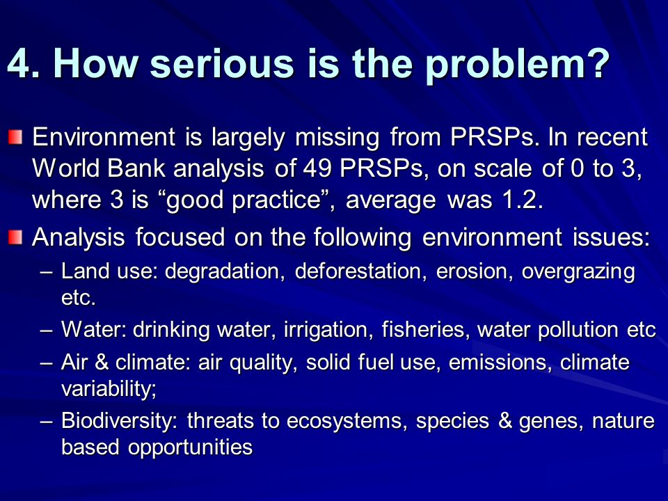 4. How serious is the problem? Environment is largely missing from PRSPs. In recent World Bank analysis of 49 PRSPs, on scale of 0 to 3, where 3 is go