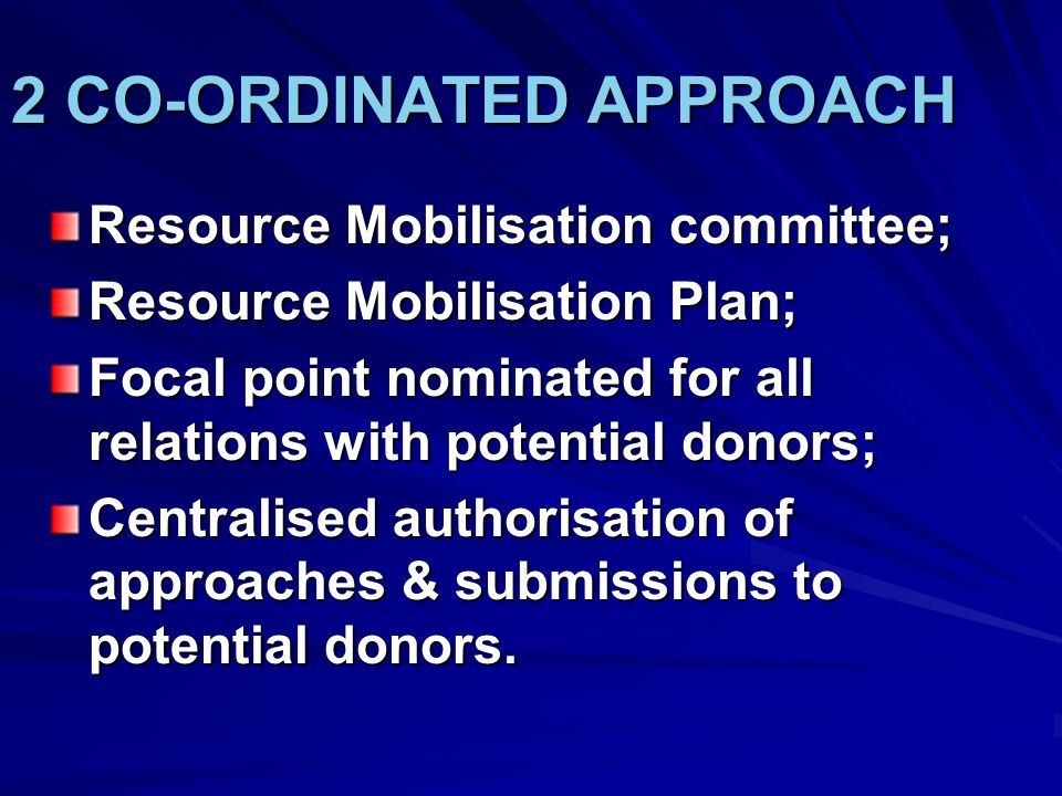 2 CO-ORDINATED APPROACH Resource Mobilisation committee; Resource Mobilisation Plan; Focal point nominated for all relations with potential donors; Ce