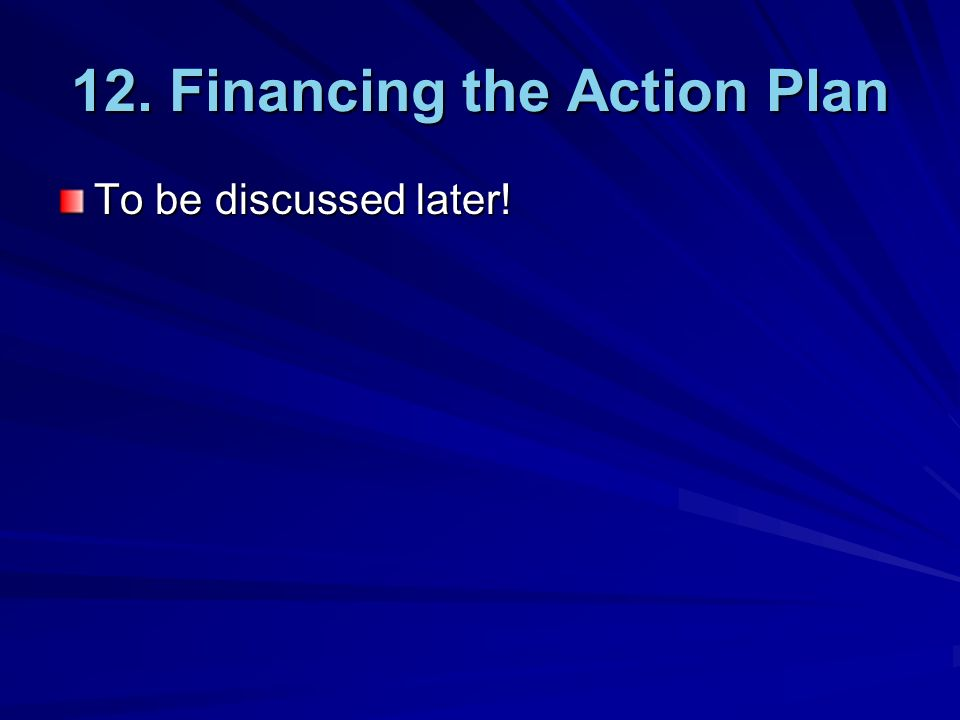 12. Financing the Action Plan To be discussed later!