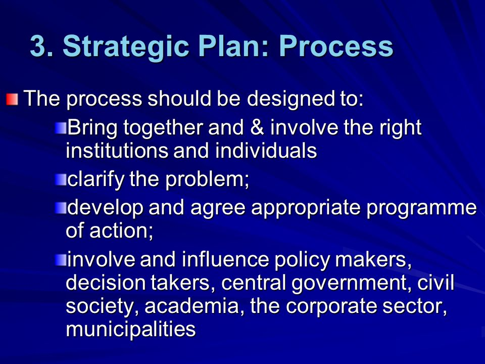 3. Strategic Plan: Process The process should be designed to: Bring together and & involve the right institutions and individuals clarify the problem;