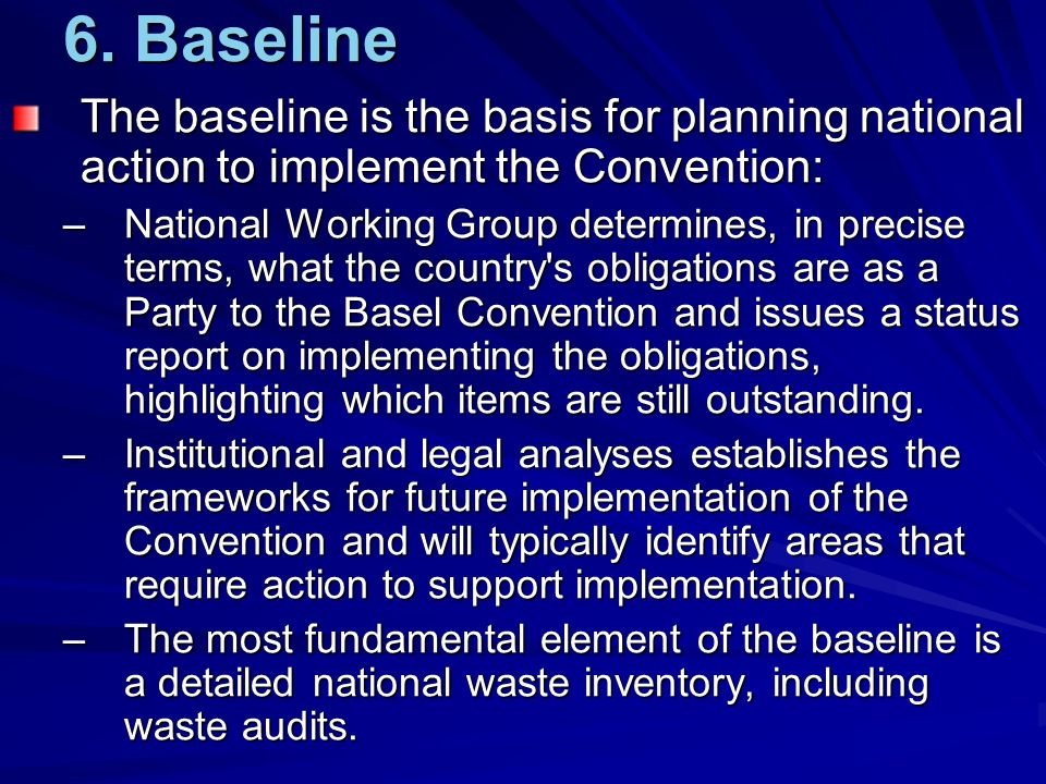 6. Baseline The baseline is the basis for planning national action to implement the Convention: –National Working Group determines, in precise terms,