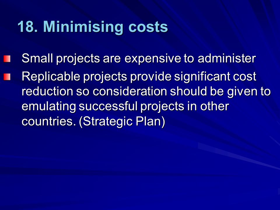 18. Minimising costs Small projects are expensive to administer Replicable projects provide significant cost reduction so consideration should be give