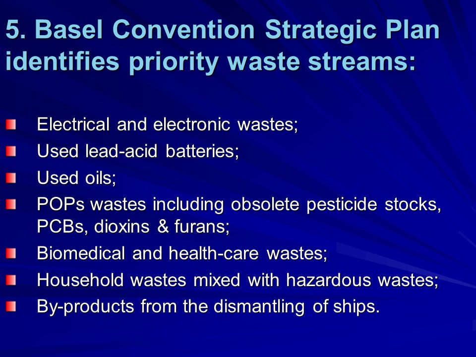 5. Basel Convention Strategic Plan identifies priority waste streams: Electrical and electronic wastes; Used lead-acid batteries; Used oils; POPs wast