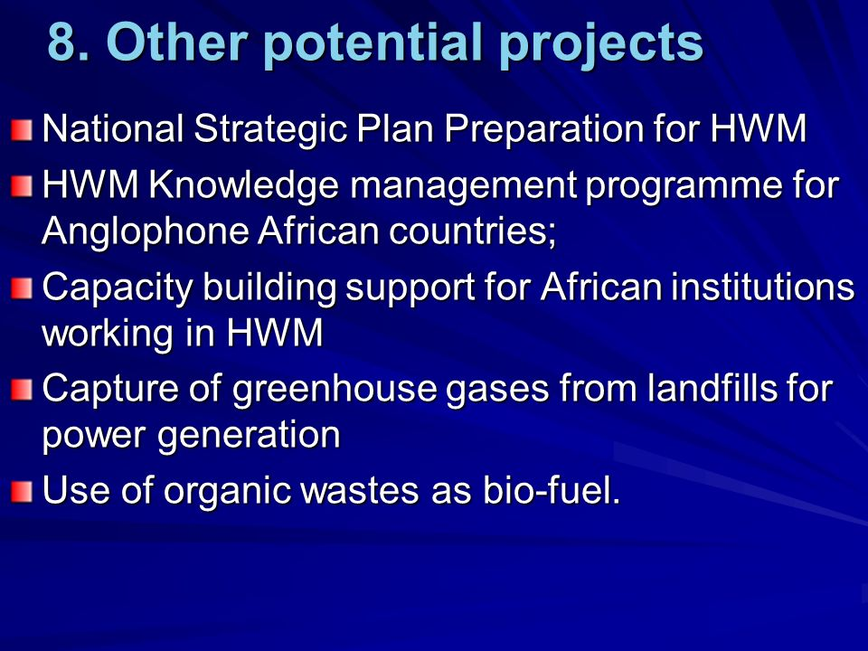 8. Other potential projects National Strategic Plan Preparation for HWM HWM Knowledge management programme for Anglophone African countries; Capacity