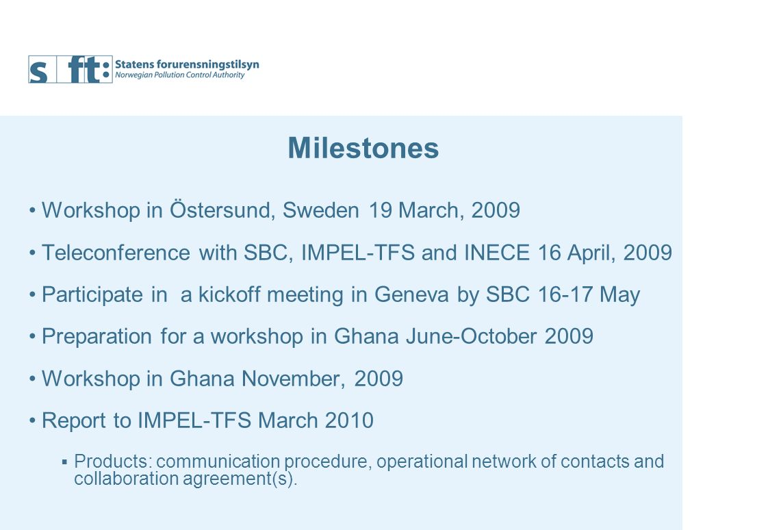 Milestones Workshop in Östersund, Sweden 19 March, 2009 Teleconference with SBC, IMPEL-TFS and INECE 16 April, 2009 Participate in a kickoff meeting in Geneva by SBC May Preparation for a workshop in Ghana June-October 2009 Workshop in Ghana November, 2009 Report to IMPEL-TFS March 2010 Products: communication procedure, operational network of contacts and collaboration agreement(s).