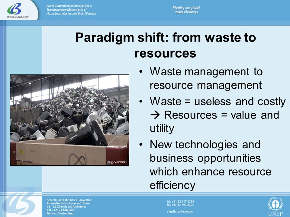 The role of the Basel Convention Basel needs to evolve in light of this paradigm shift: –Address resource management –Promote a life-cycle approach which incorporates all aspects of sustainability
