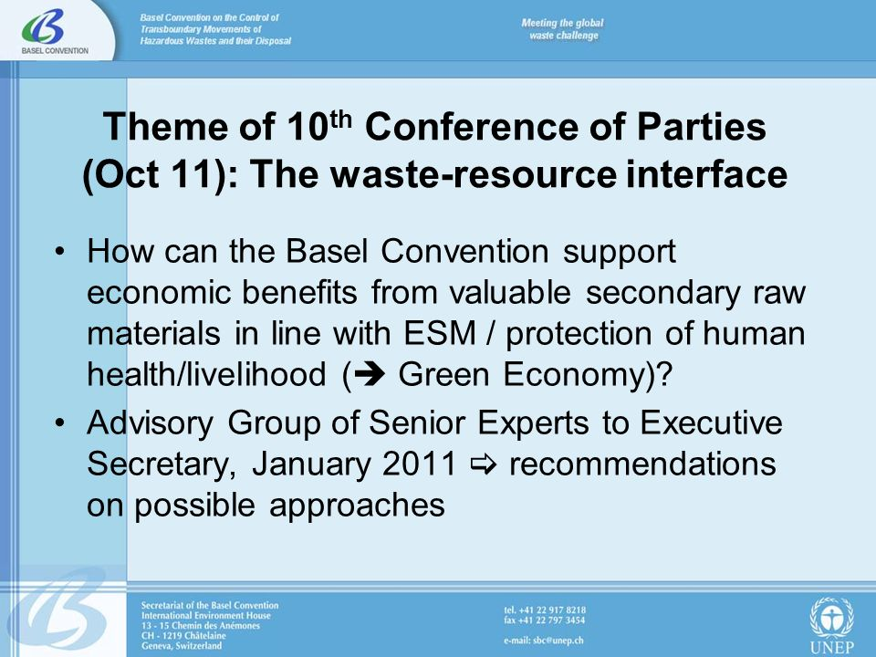 Theme of 10 th Conference of Parties (Oct 11): The waste-resource interface How can the Basel Convention support economic benefits from valuable secondary raw materials in line with ESM / protection of human health/livelihood ( Green Economy).