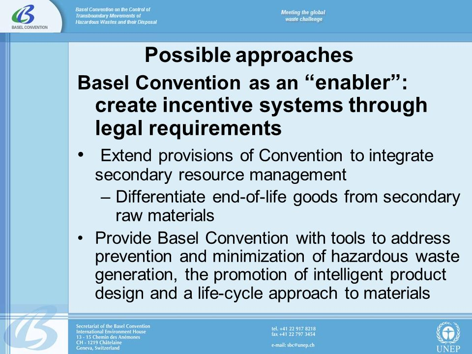 Possible approaches Basel Convention as an enabler: create incentive systems through legal requirements Extend provisions of Convention to integrate secondary resource management –Differentiate end-of-life goods from secondary raw materials Provide Basel Convention with tools to address prevention and minimization of hazardous waste generation, the promotion of intelligent product design and a life-cycle approach to materials