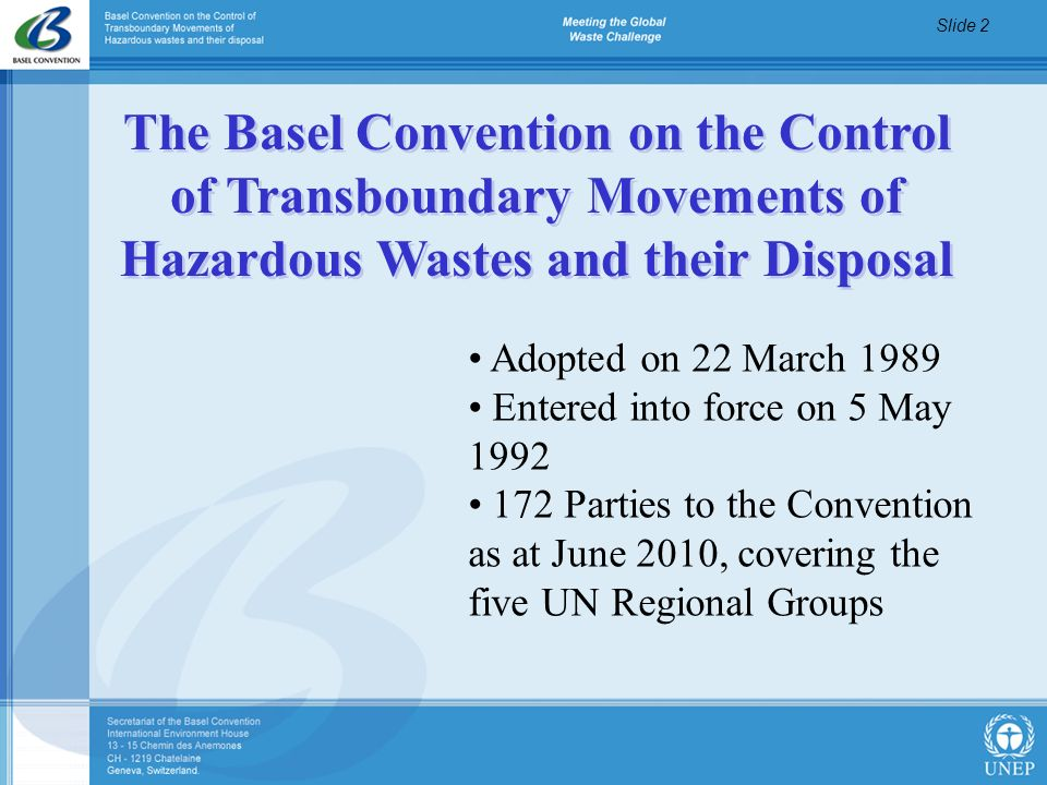 Slide 2 Adopted on 22 March 1989 Entered into force on 5 May 1992 172 Parties to the Convention as at June 2010, covering the five UN Regional Groups