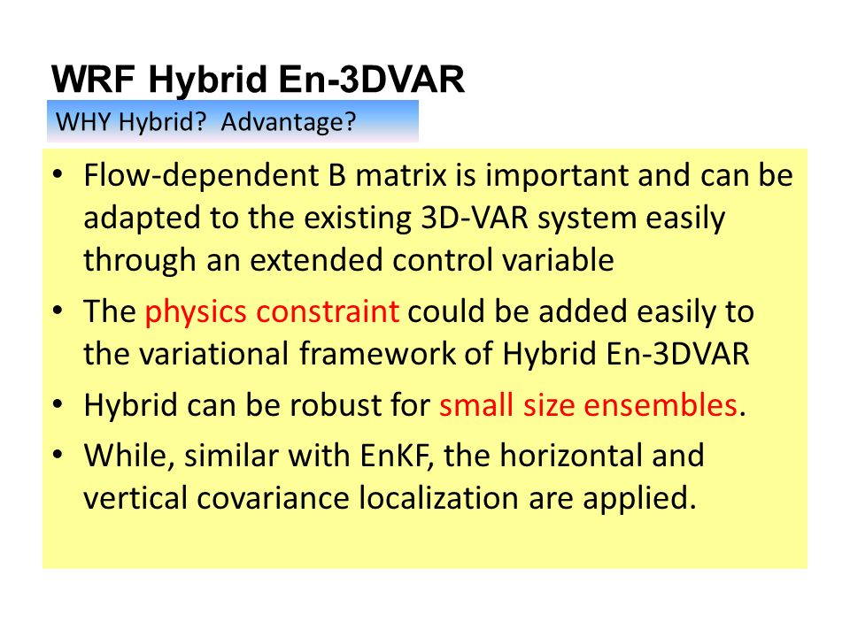 WRF Hybrid En-3DVAR Flow-dependent B matrix is important and can be adapted to the existing 3D-VAR system easily through an extended control variable The physics constraint could be added easily to the variational framework of Hybrid En-3DVAR Hybrid can be robust for small size ensembles.