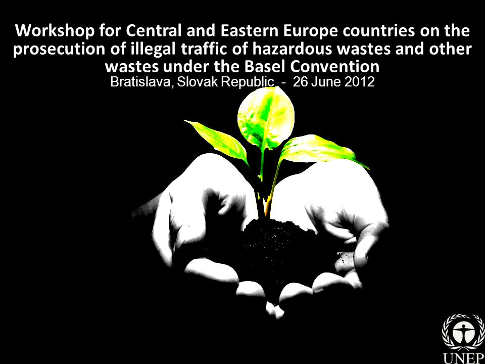Workshop for Central and Eastern Europe countries on the prosecution of illegal traffic of hazardous wastes and other wastes under the Basel Convention Bratislava, Slovak Republic - 26 June 2012