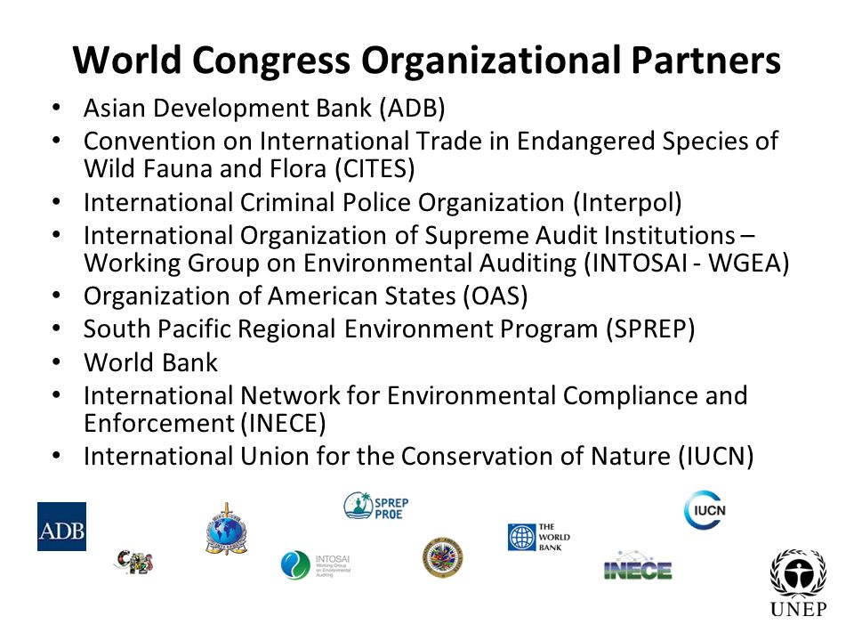 World Congress Organizational Partners Asian Development Bank (ADB) Convention on International Trade in Endangered Species of Wild Fauna and Flora (CITES) International Criminal Police Organization (Interpol) International Organization of Supreme Audit Institutions – Working Group on Environmental Auditing (INTOSAI - WGEA) Organization of American States (OAS) South Pacific Regional Environment Program (SPREP) World Bank International Network for Environmental Compliance and Enforcement (INECE) International Union for the Conservation of Nature (IUCN)