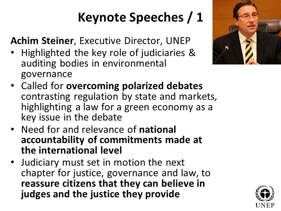 Keynote Speeches / 1 Achim Steiner, Executive Director, UNEP Highlighted the key role of judiciaries & auditing bodies in environmental governance Called for overcoming polarized debates contrasting regulation by state and markets, highlighting a law for a green economy as a key issue in the debate Need for and relevance of national accountability of commitments made at the international level Judiciary must set in motion the next chapter for justice, governance and law, to reassure citizens that they can believe in judges and the justice they provide