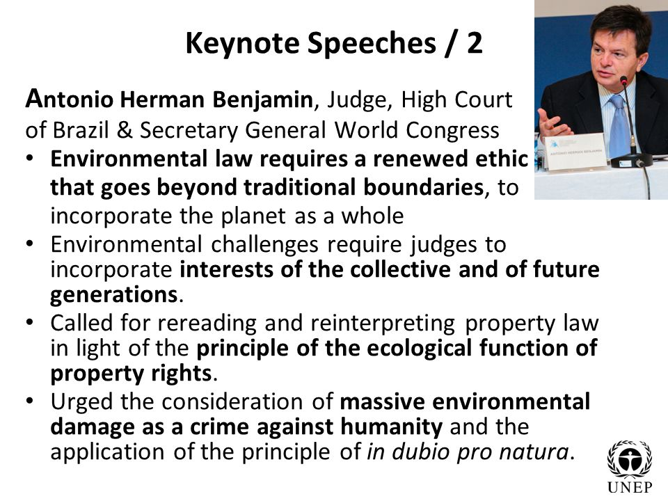 Keynote Speeches / 2 A ntonio Herman Benjamin, Judge, High Court of Brazil & Secretary General World Congress Environmental law requires a renewed ethic that goes beyond traditional boundaries, to incorporate the planet as a whole Environmental challenges require judges to incorporate interests of the collective and of future generations.