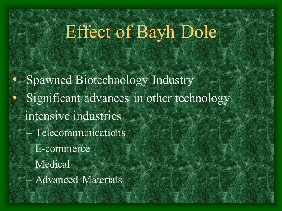 Effect of Bayh Dole Spawned Biotechnology Industry Significant advances in other technology intensive industries –Telecommunications –E-commerce –Medical –Advanced Materials