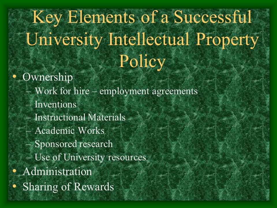 Key Elements of a Successful University Intellectual Property Policy Ownership –Work for hire – employment agreements –Inventions –Instructional Materials –Academic Works –Sponsored research –Use of University resources Administration Sharing of Rewards