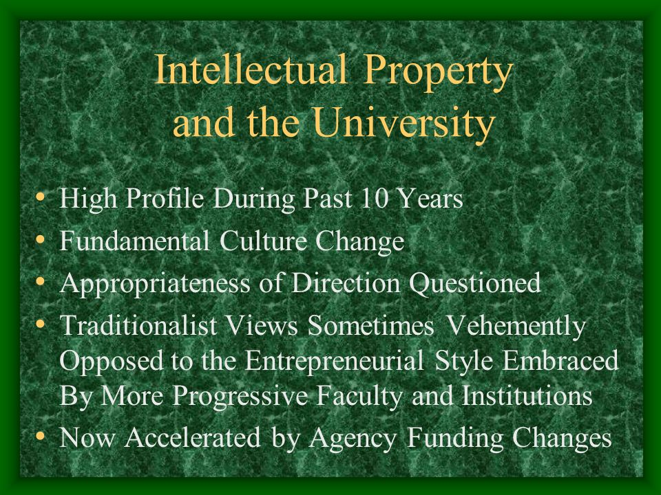 Intellectual Property and the University High Profile During Past 10 Years Fundamental Culture Change Appropriateness of Direction Questioned Traditionalist Views Sometimes Vehemently Opposed to the Entrepreneurial Style Embraced By More Progressive Faculty and Institutions Now Accelerated by Agency Funding Changes