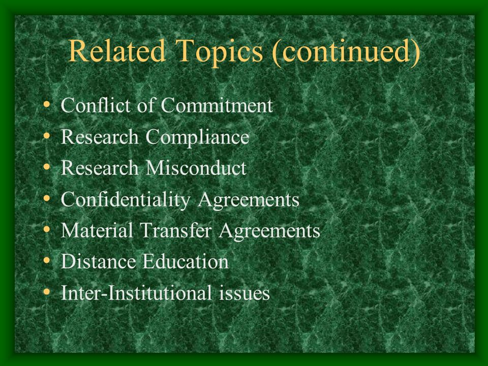 Related Topics (continued) Conflict of Commitment Research Compliance Research Misconduct Confidentiality Agreements Material Transfer Agreements Distance Education Inter-Institutional issues
