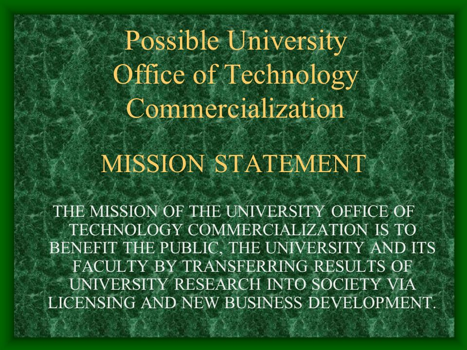 Possible University Office of Technology Commercialization MISSION STATEMENT THE MISSION OF THE UNIVERSITY OFFICE OF TECHNOLOGY COMMERCIALIZATION IS TO BENEFIT THE PUBLIC, THE UNIVERSITY AND ITS FACULTY BY TRANSFERRING RESULTS OF UNIVERSITY RESEARCH INTO SOCIETY VIA LICENSING AND NEW BUSINESS DEVELOPMENT.