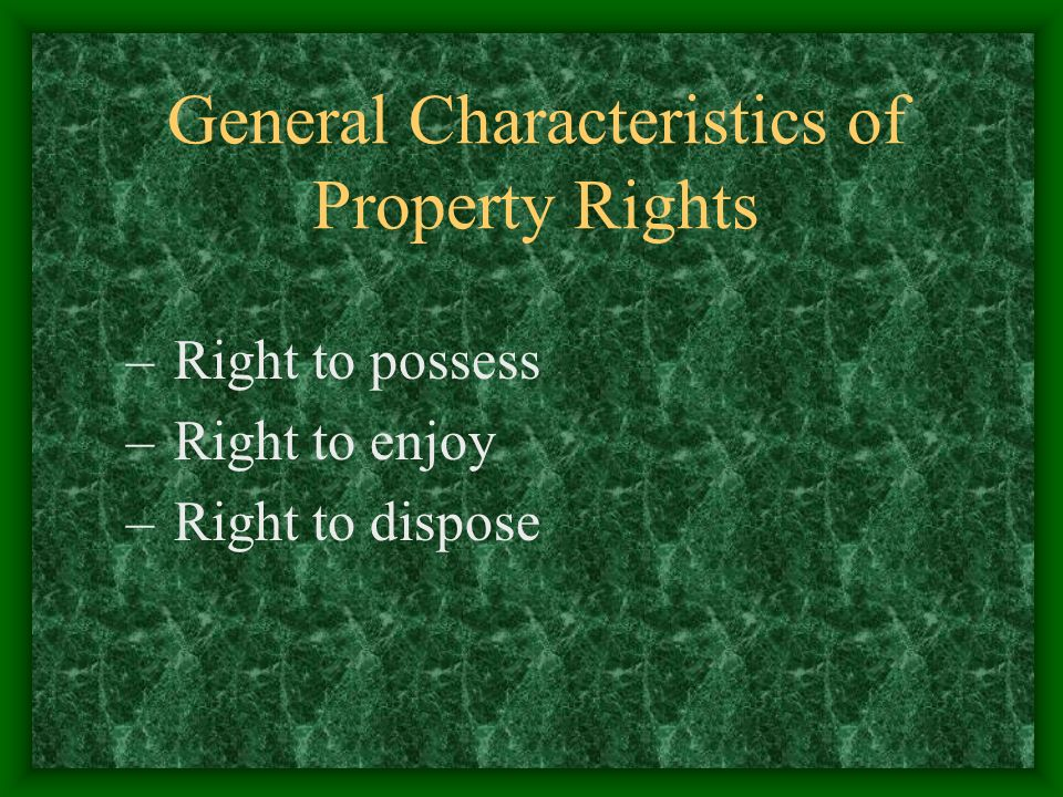 General Characteristics of Property Rights – Right to possess – Right to enjoy – Right to dispose