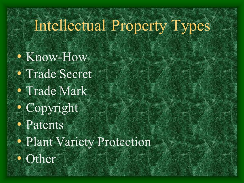 Intellectual Property Types Know-How Trade Secret Trade Mark Copyright Patents Plant Variety Protection Other