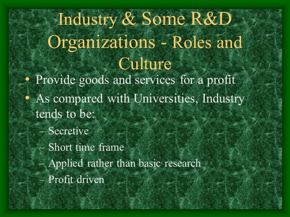 Industry & Some R&D Organizations - Roles and Culture Provide goods and services for a profit As compared with Universities, Industry tends to be: –Secretive –Short time frame –Applied rather than basic research –Profit driven