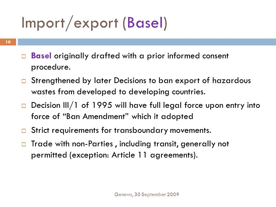 Import/export (Basel) Geneva, 30 September 2009 10 Basel originally drafted with a prior informed consent procedure. Strengthened by later Decisions t