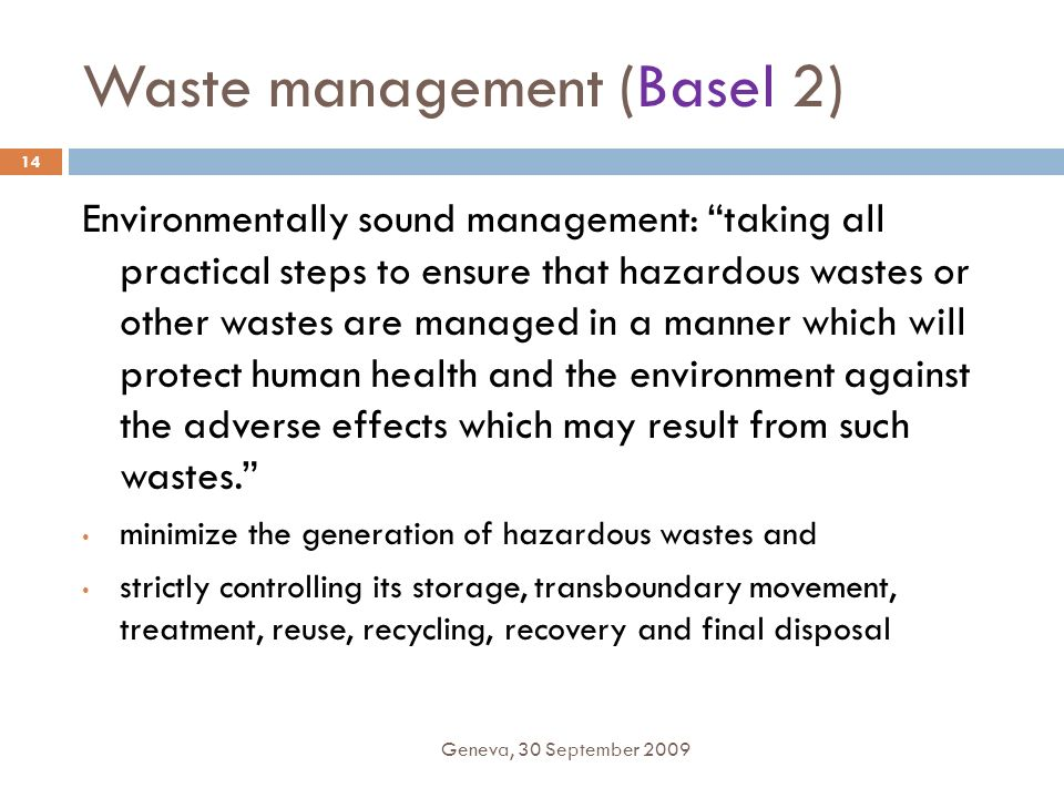 Waste management (Basel 2) Geneva, 30 September 2009 14 Environmentally sound management: taking all practical steps to ensure that hazardous wastes o
