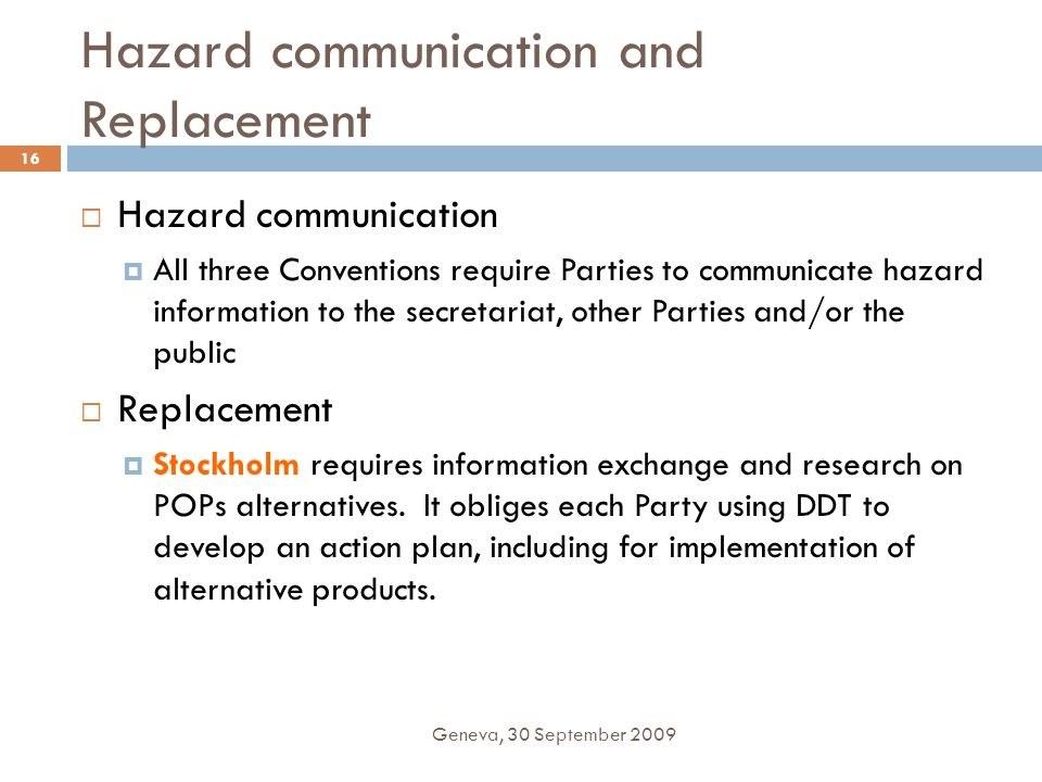 Hazard communication and Replacement Geneva, 30 September 2009 16 Hazard communication All three Conventions require Parties to communicate hazard inf