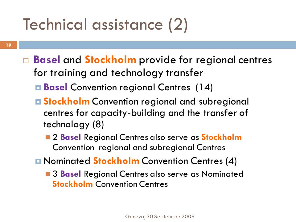 Technical assistance (2) Geneva, 30 September 2009 19 Basel and Stockholm provide for regional centres for training and technology transfer Basel Conv
