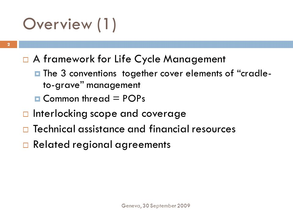 Overview (1) Geneva, 30 September 2009 2 A framework for Life Cycle Management The 3 conventions together cover elements of cradle- to-grave managemen