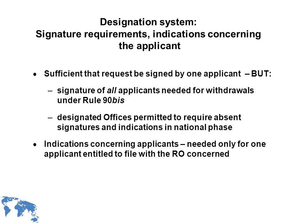 WIPO Recentdv03-12 Designation system: Signature requirements, indications concerning the applicant Sufficient that request be signed by one applicant – BUT: –signature of all applicants needed for withdrawals under Rule 90bis –designated Offices permitted to require absent signatures and indications in national phase Indications concerning applicants – needed only for one applicant entitled to file with the RO concerned