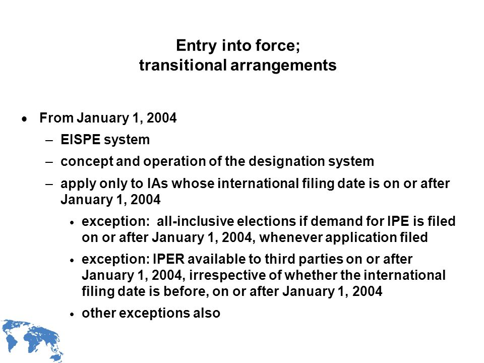 WIPO Recentdv03-17 Entry into force; transitional arrangements From January 1, 2004 –EISPE system –concept and operation of the designation system –apply only to IAs whose international filing date is on or after January 1, 2004 exception: all-inclusive elections if demand for IPE is filed on or after January 1, 2004, whenever application filed exception: IPER available to third parties on or after January 1, 2004, irrespective of whether the international filing date is before, on or after January 1, 2004 other exceptions also