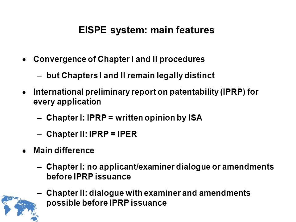 WIPO Recentdv03-3 EISPE system: main features Convergence of Chapter I and II procedures –but Chapters I and II remain legally distinct International preliminary report on patentability (IPRP) for every application –Chapter I: IPRP = written opinion by ISA –Chapter II: IPRP = IPER Main difference –Chapter I: no applicant/examiner dialogue or amendments before IPRP issuance –Chapter II: dialogue with examiner and amendments possible before IPRP issuance