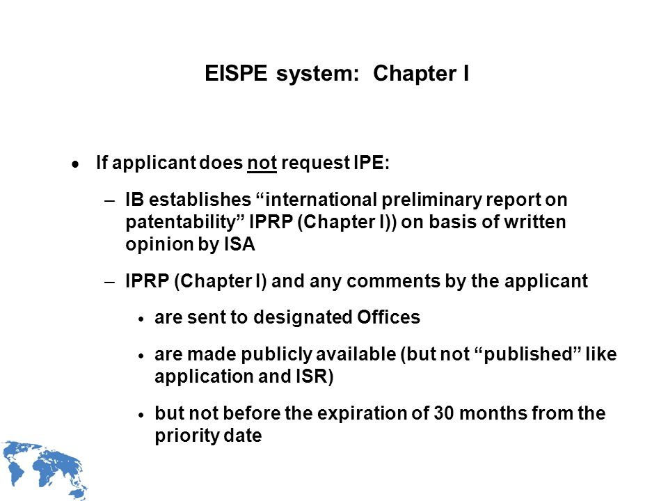 WIPO Recentdv03-6 EISPE system: Chapter II If applicant requests IPE: –written opinion by ISA becomes written opinion by IPEA (exception: IPEA decides not to accept written opinions by certain ISAs) –subject to Rule 66.4bis, any amendments under Article 34 and/or arguments should be submitted together with the demand and within the applicable time limit under Rule 54bis.1(a) –comments by applicant on written opinion by ISA not sent to IPEA (Article 34 amendments/arguments only) –normal IPE procedure –IPEA establishes IPRP (Chapter II) (= current IPER) –IPRP (Chapter II) is sent to elected Offices and made publicly available by IB on behalf of any elected Office which so requests, but not before the expiration of 30 months from the priority date