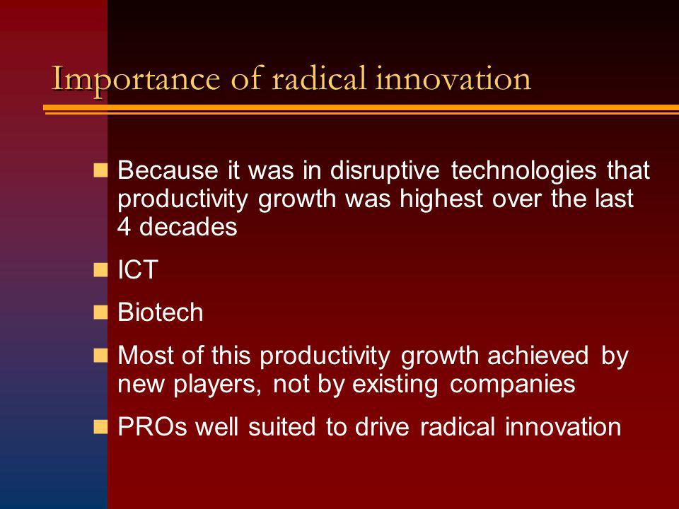 Importance of radical innovation Because it was in disruptive technologies that productivity growth was highest over the last 4 decades ICT Biotech Most of this productivity growth achieved by new players, not by existing companies PROs well suited to drive radical innovation