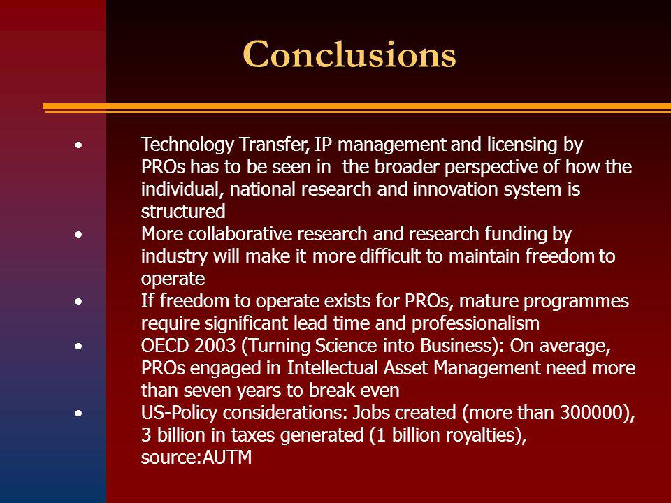 Conclusions Technology Transfer, IP management and licensing by PROs has to be seen in the broader perspective of how the individual, national research and innovation system is structured More collaborative research and research funding by industry will make it more difficult to maintain freedom to operate If freedom to operate exists for PROs, mature programmes require significant lead time and professionalism OECD 2003 (Turning Science into Business): On average, PROs engaged in Intellectual Asset Management need more than seven years to break even US-Policy considerations: Jobs created (more than 300000), 3 billion in taxes generated (1 billion royalties), source:AUTM