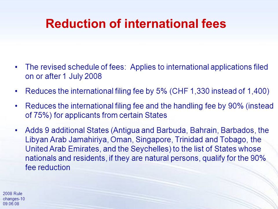 2008 Rule changes-10 09.06.08 Reduction of international fees The revised schedule of fees: Applies to international applications filed on or after 1 July 2008 Reduces the international filing fee by 5% (CHF 1,330 instead of 1,400) Reduces the international filing fee and the handling fee by 90% (instead of 75%) for applicants from certain States Adds 9 additional States (Antigua and Barbuda, Bahrain, Barbados, the Libyan Arab Jamahiriya, Oman, Singapore, Trinidad and Tobago, the United Arab Emirates, and the Seychelles) to the list of States whose nationals and residents, if they are natural persons, qualify for the 90% fee reduction